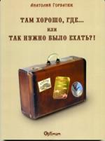 Горбатюк Анатолий - ТАМ ХОРОШО, ГДЕ...или ТАК НУЖНО БЫЛО ЕХАТЬ?!